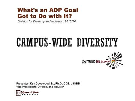What's an ADP Goal Got to Do with It? Division for Diversity and Inclusion: 2013/14 Presenter - Ken Coopwood, Sr., Ph.D., CDE, LSSBB Vice President for.
