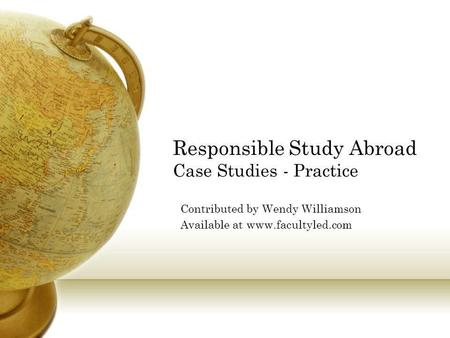 Responsible Study Abroad Case Studies - Practice Contributed by Wendy Williamson Available at www.facultyled.com.