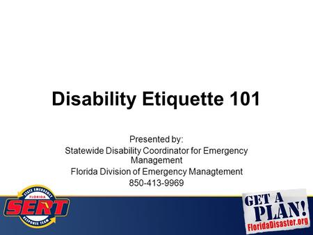 Disability Etiquette 101 Presented by: Statewide Disability Coordinator for Emergency Management Florida Division of Emergency Managtement 850-413-9969.