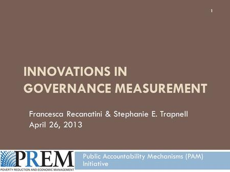 INNOVATIONS IN GOVERNANCE MEASUREMENT Public Accountability Mechanisms (PAM) Initiative Francesca Recanatini & Stephanie E. Trapnell April 26, 2013 1.
