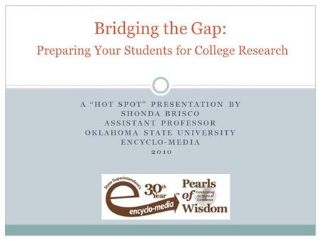 "A ""HOT SPOT"" PRESENTATION BY SHONDA BRISCO ASSISTANT PROFESSOR OKLAHOMA STATE UNIVERSITY ENCYCLO-MEDIA 2010 Bridging the Gap: Preparing Your Students for."