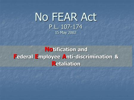 No FEAR Act P.L. 107-174 15 May 2002 No tification and F ederal E mployee A nti-discrimination & R etaliation.