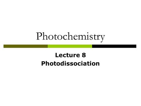 Photochemistry Lecture 8 Photodissociation.  ABCD + h  AB + CD  Importance Atmospheric and astrophysical environment Primary step in photochemical.