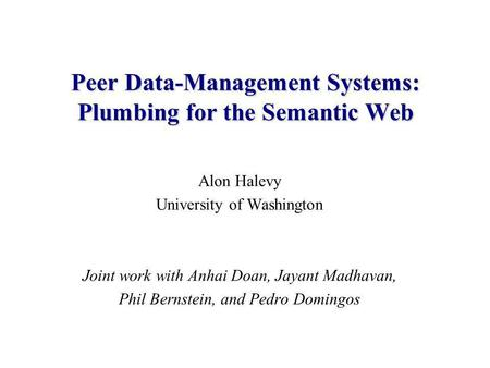 Alon Halevy University of Washington Joint work with Anhai Doan, Jayant Madhavan, Phil Bernstein, and Pedro Domingos Peer Data-Management Systems: Plumbing.