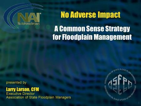 1 No Adverse Impact presented by Larry Larson, CFM Executive Director Association of State Floodplain Managers A Common Sense Strategy for Floodplain Management.