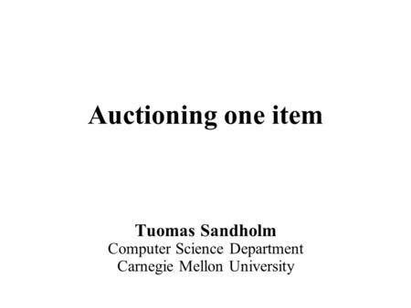 Auctioning one item Tuomas Sandholm Computer Science Department Carnegie Mellon University.
