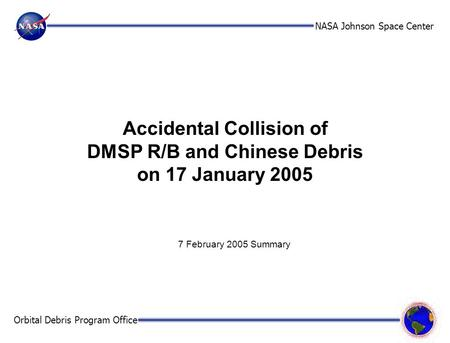 NASA Johnson Space Center Orbital Debris Program Office Accidental Collision of DMSP R/B and Chinese Debris on 17 January 2005 7 February 2005 Summary.