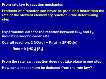 From rate law to reaction mechanism Products of a reaction can never be produced faster than the rate of the slowest elementary reaction - rate determining.