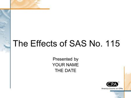 The Effects of SAS No. 115 Presented by YOUR NAME THE DATE.