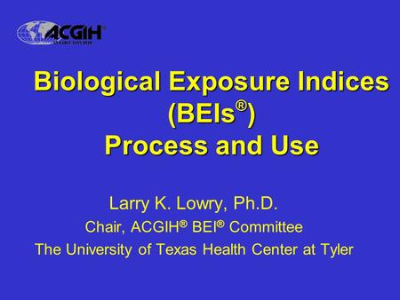 Biological Exposure Indices (BEIs ® ) Process and Use Larry K. Lowry, Ph.D. Chair, ACGIH ® BEI ® Committee The University of Texas Health Center at Tyler.