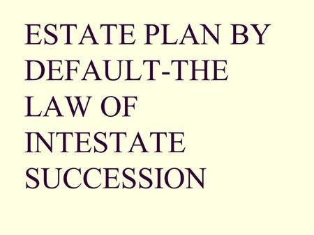 ESTATE PLAN BY DEFAULT-THE LAW OF INTESTATE SUCCESSION.