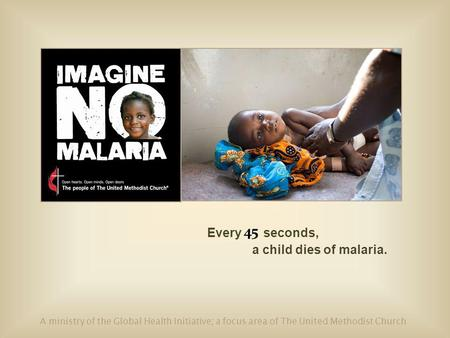 Every seconds, a child dies of malaria. A ministry of the Global Health Initiative; a focus area of The United Methodist Church 45.