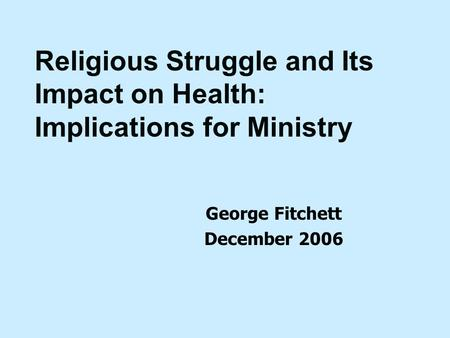 George Fitchett December 2006 Religious Struggle and Its Impact on Health: Implications for Ministry.