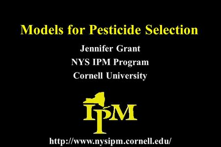 Models for Pesticide Selection Jennifer Grant NYS IPM Program Cornell University