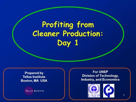1 Profiting from Cleaner Production: Day 1 For UNEP Division of Technology, Industry, and Economics Prepared by Tellus Institute Boston, MA USA.