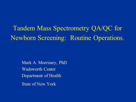 Tandem Mass Spectrometry QA/QC for Newborn Screening: Routine Operations. Mark A. Morrissey, PhD Wadsworth Center Department of Health State of New York.