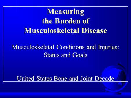 Measuring the Burden of Musculoskeletal Disease Musculoskeletal Conditions and Injuries: Status and Goals United States Bone and Joint Decade.