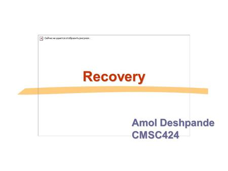 Recovery Amol Deshpande CMSC424. Context ACID properties:  We have talked about Isolation and Consistency  How do we guarantee Atomicity and Durability.