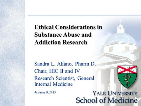 January 9, 2013 Ethical Considerations in Substance Abuse and Addiction Research Sandra L. Alfano, Pharm.D. Chair, HIC II and IV Research Scientist, General.