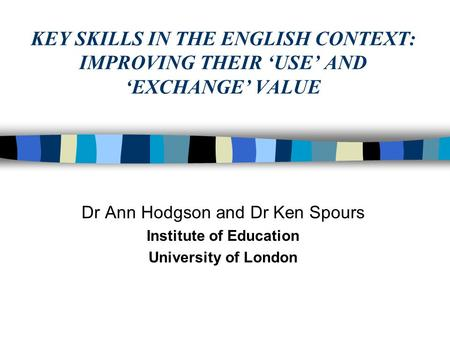 KEY SKILLS IN THE ENGLISH CONTEXT: IMPROVING THEIR 'USE' AND 'EXCHANGE' VALUE Dr Ann Hodgson and Dr Ken Spours Institute of Education University of London.