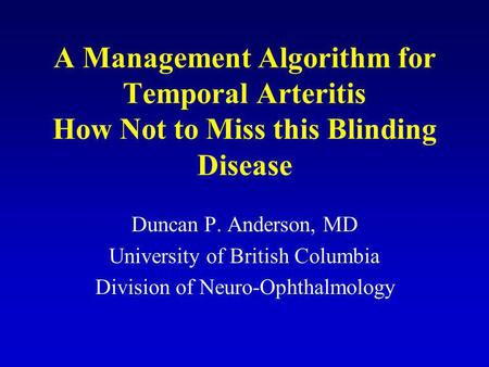 A Management Algorithm for Temporal Arteritis How Not to Miss this Blinding Disease Duncan P. Anderson, MD University of British Columbia Division of Neuro-Ophthalmology.