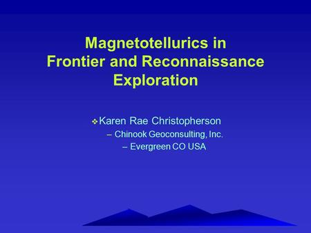 Magnetotellurics in Frontier and Reconnaissance Exploration v Karen Rae Christopherson –Chinook Geoconsulting, Inc. –Evergreen CO USA.