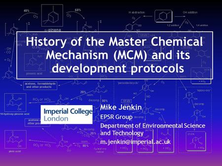 History of the Master Chemical Mechanism (MCM) and its development protocols Mike Jenkin EPSR Group Department of Environmental Science and Technology.
