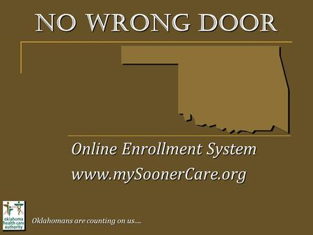 No wrong door Online Enrollment System www.mySoonerCare.org Oklahomans are counting on us….