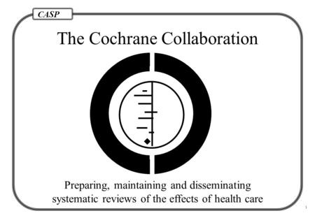 CASP 1 The Cochrane Collaboration  Preparing, maintaining and disseminating systematic reviews of the effects of health care.