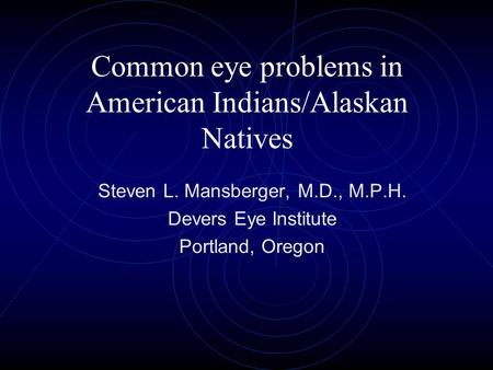 Common eye problems in American Indians/Alaskan Natives Steven L. Mansberger, M.D., M.P.H. Devers Eye Institute Portland, Oregon.