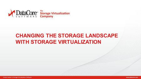 Copyright © 2013 DataCore Software Corp. – All Rights Reserved. 1 CHANGING THE STORAGE LANDSCAPE WITH STORAGE VIRTUALIZATION.