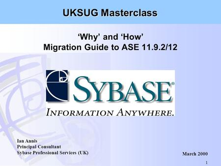 1 'Why' and 'How' Migration Guide to ASE 11.9.2/12 Ian Annis Principal Consultant Sybase Professional Services (UK) March 2000 UKSUG Masterclass.