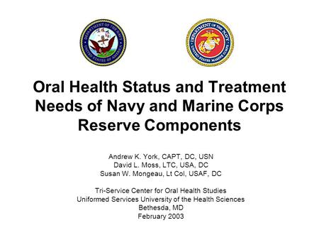 Oral Health Status and Treatment Needs of Navy and Marine Corps Reserve Components Andrew K. York, CAPT, DC, USN David L. Moss, LTC, USA, DC Susan W. Mongeau,