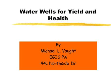 Water Wells for Yield and Health By Michael L. Vaught EGIS PA 441 Northside Dr.