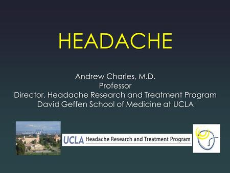 HEADACHE Andrew Charles, M.D. Professor Director, Headache Research and Treatment Program David Geffen School of Medicine at UCLA.