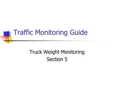 Traffic Monitoring Guide Truck Weight Monitoring Section 5.