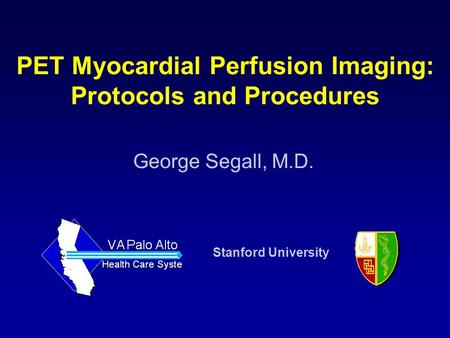 George Segall, M.D. Stanford University PET Myocardial Perfusion Imaging: Protocols and Procedures.