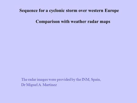 Sequence for a cyclonic storm over western Europe Comparison with weather radar maps The radar images were provided by the INM, Spain, Dr Miguel A. Martinez.