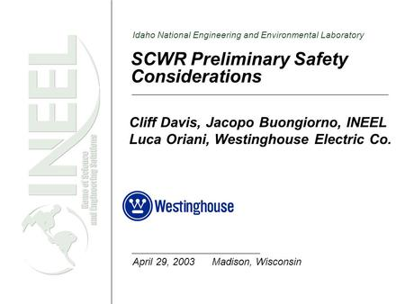 Idaho National Engineering and Environmental Laboratory SCWR Preliminary Safety Considerations Cliff Davis, Jacopo Buongiorno, INEEL Luca Oriani, Westinghouse.