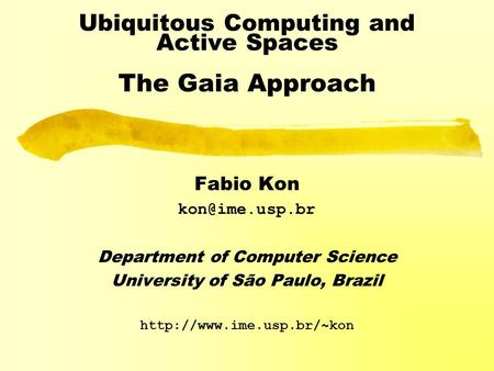 Ubiquitous Computing and Active Spaces The Gaia Approach Fabio Kon Department of Computer Science University of São Paulo, Brazil