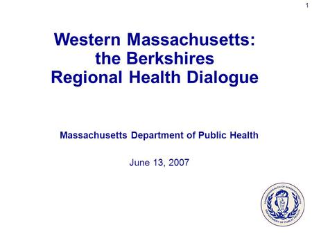 1 Western Massachusetts: the Berkshires Regional Health Dialogue Massachusetts Department of Public Health June 13, 2007.