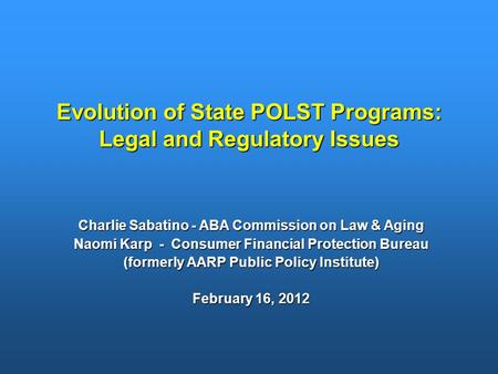 Evolution of State POLST Programs: Legal and Regulatory Issues Charlie Sabatino - ABA Commission on Law & Aging Naomi Karp - Consumer Financial Protection.