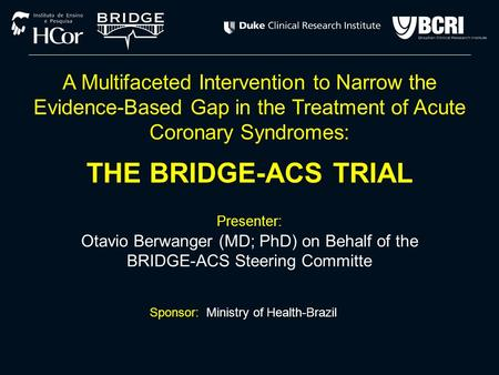 Presenter: Otavio Berwanger (MD; PhD) on Behalf of the BRIDGE-ACS Steering Committe Sponsor: Ministry of Health-Brazil A Multifaceted Intervention to Narrow.