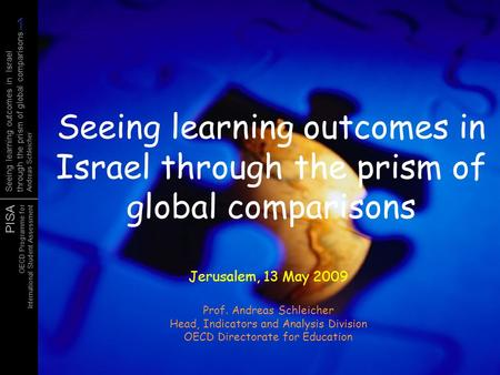 PISA OECD Programme for International Student Assessment Seeing learning outcomes in Israel through the prism of global comparisons Andreas Schleicher.