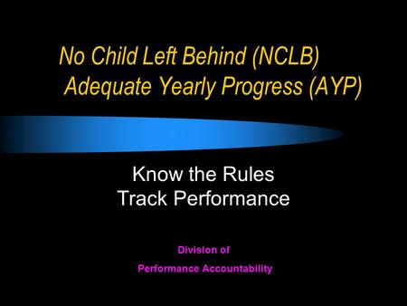 No Child Left Behind (NCLB) Adequate Yearly Progress (AYP) Know the Rules Track Performance Division of Performance Accountability.