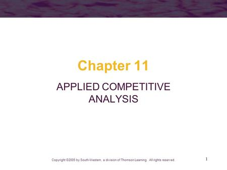 1 Chapter 11 APPLIED COMPETITIVE ANALYSIS Copyright ©2005 by South-Western, a division of Thomson Learning. All rights reserved.