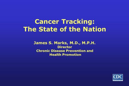 Cancer Tracking: The State of the Nation James S. Marks, M.D., M.P.H. Director Chronic Disease Prevention and Health Promotion.