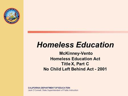 CALIFORNIA DEPARTMENT OF EDUCATION Jack O'Connell, State Superintendent of Public Instruction Homeless Education McKinney-Vento Homeless Education Act.