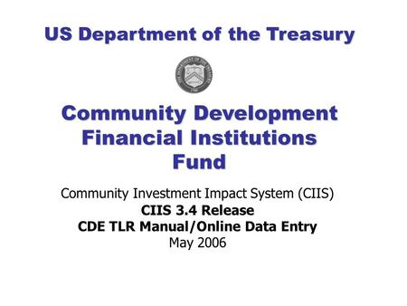 Community Investment Impact System (CIIS) CIIS 3.4 Release CDE TLR Manual/Online Data Entry May 2006 Community Development Financial Institutions Fund.
