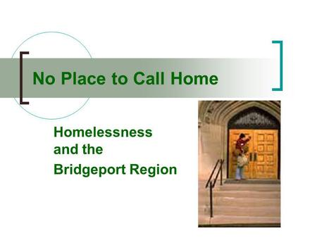 No Place to Call Home Homelessness and the Bridgeport Region.